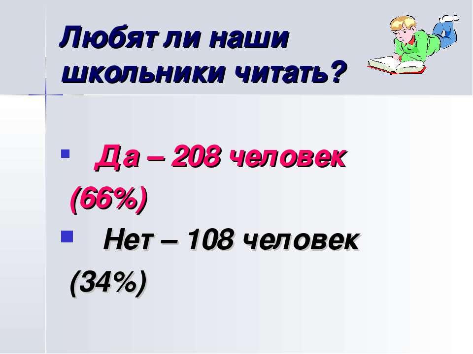 Любят ли наши школьники читать? Да – 208 человек (66%) Нет – 108 человек (34%)