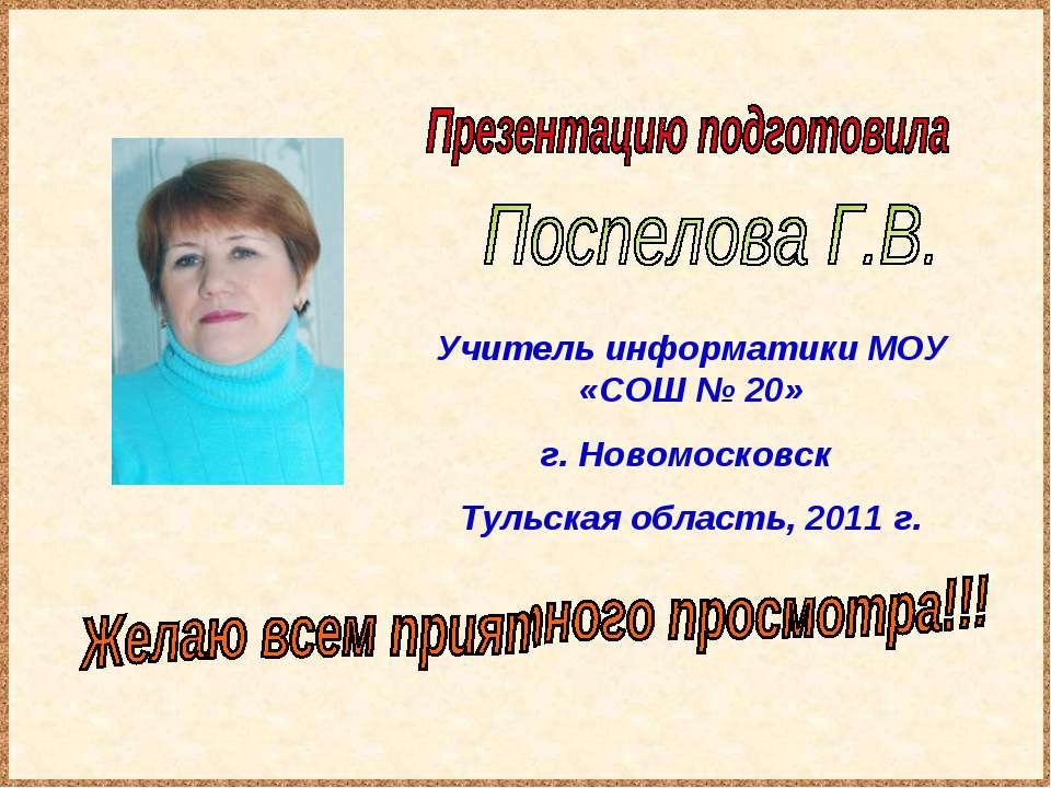 Учитель информатики МОУ «СОШ № 20» г. Новомосковск Тульская область, 2011 г.