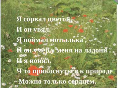 . Я сорвал цветок, И он увял. Я поймал мотылька , И он умер у меня на ладони ...