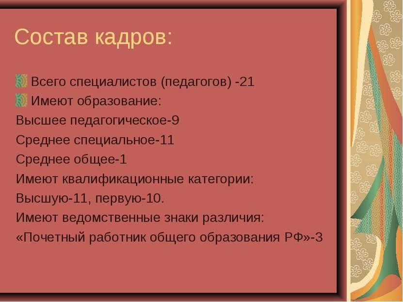 Состав кадров: Всего специалистов (педагогов) -21 Имеют образование: Высшее п...