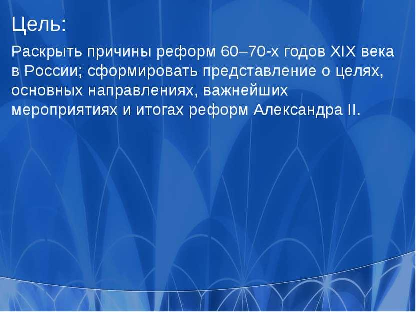 Цель: Раскрыть причины реформ 60–70-х годов XIX века в России; сформировать п...