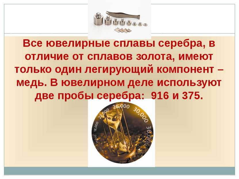 Все ювелирные сплавы серебра, в отличие от сплавов золота, имеют только один ...