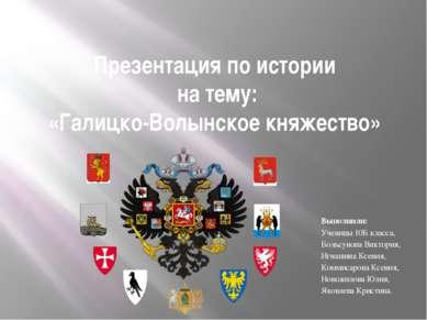 Презентация по истории на тему: «Галицко-Волынское княжество» Выполнили: Учен...