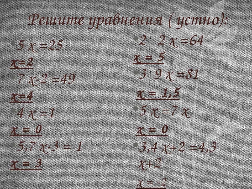 Решите уравнения ( устно): 5 х =25 х=2 7 х-2 =49 х=4 4 х =1 х = 0 5,7 х-3 = 1...