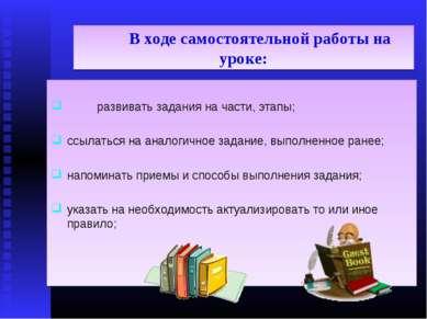 В ходе самостоятельной работы на уроке: развивать задания на части, этапы; сс...