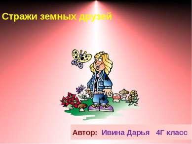 Стражи земных друзей Автор: Ивина Дарья 4Г класс