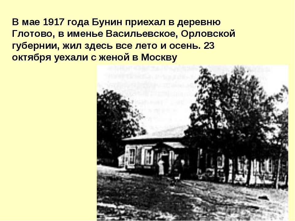 В мае 1917 года Бунин пpиехал в деpевню Глотово, в именье Васильевское, Оpлов...