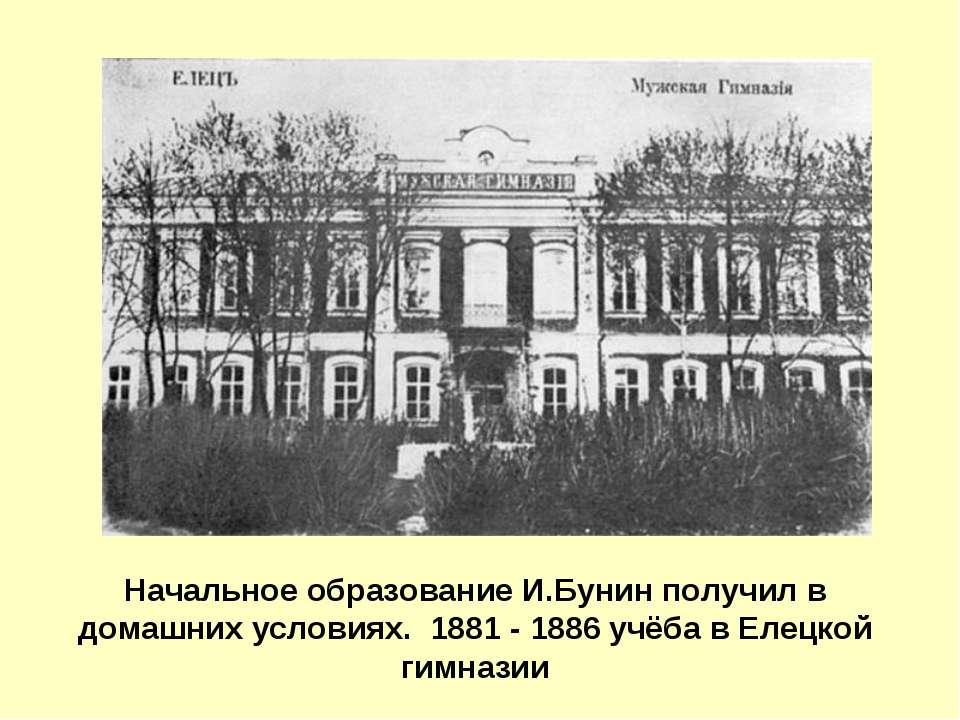 Начальное образование И.Бунин получил в домашних условиях. 1881 - 1886 учёба ...