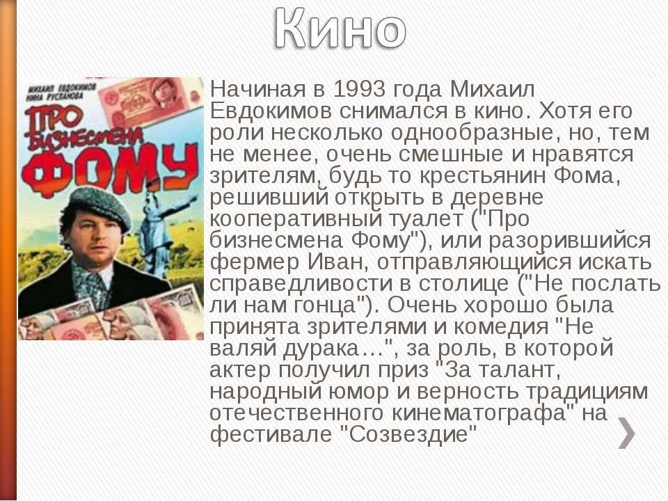 Начиная в 1993 года Михаил Евдокимов снимался в кино. Хотя его роли несколько...