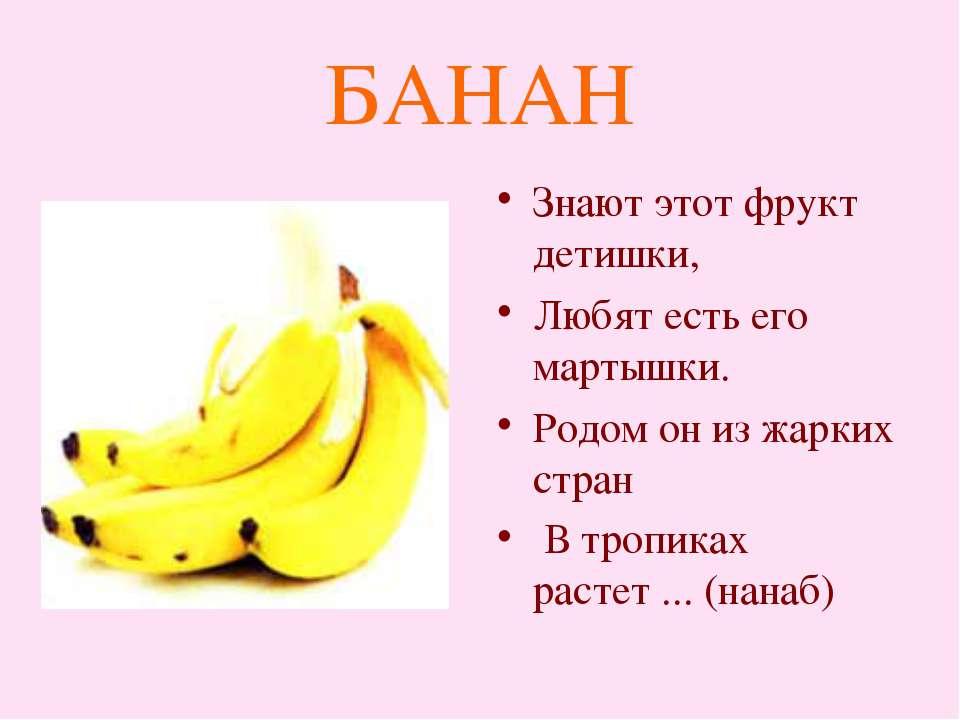 БАНАН Знают этот фрукт детишки, Любят есть его мартышки. Родом он из жарких с...