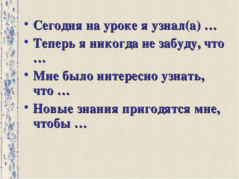 Сегодня на уроке я узнал(а) … Теперь я никогда не забуду, что … Мне было инте...