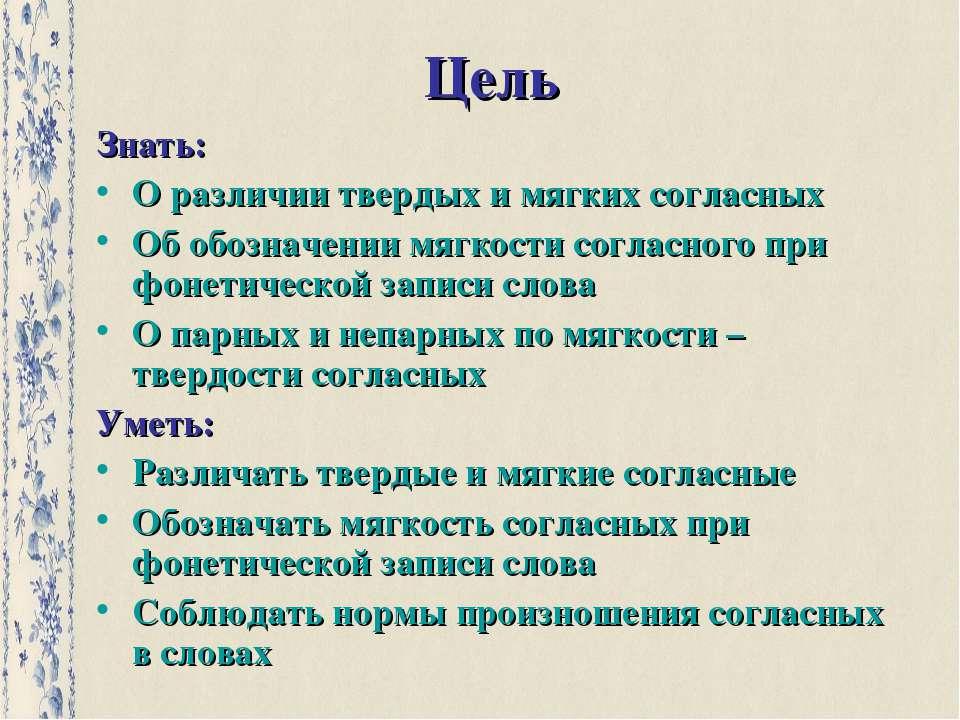Цель Знать: О различии твердых и мягких согласных Об обозначении мягкости сог...