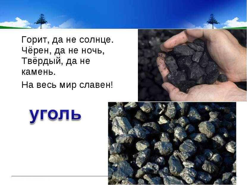Горит, да не солнце. Чёрен, да не ночь, Твёрдый, да не камень. Горит, да не с...