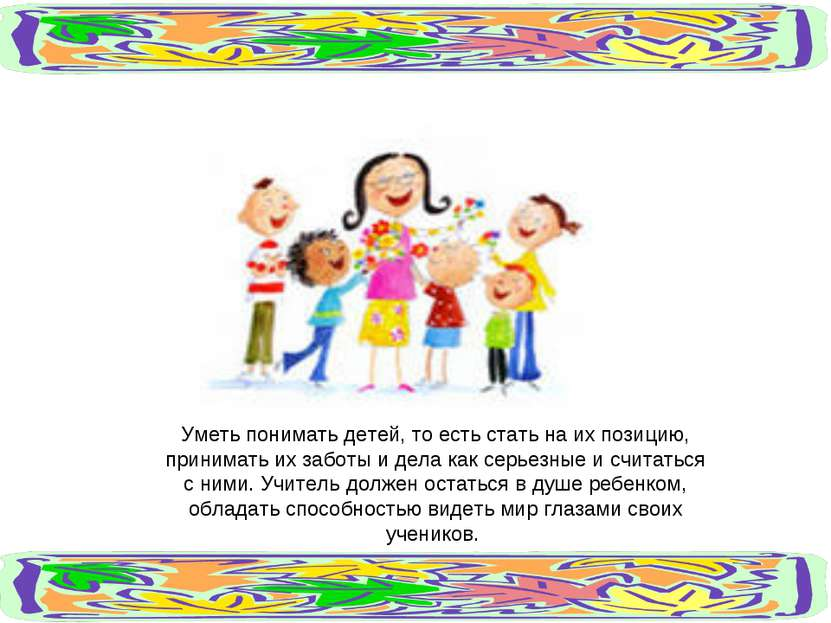 Уметь понимать детей, то есть стать на их позицию, принимать их заботы и дела...