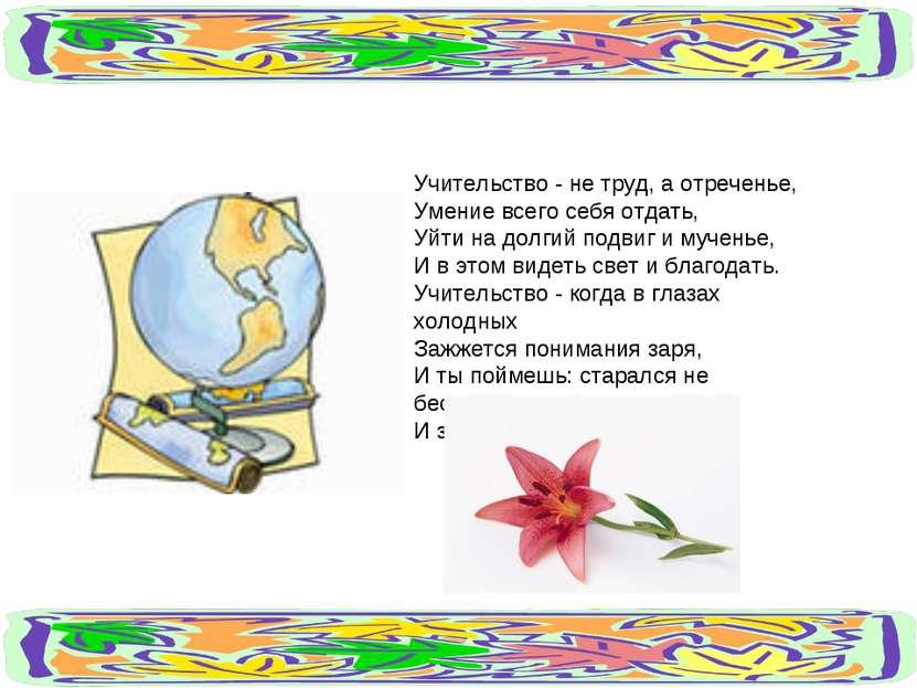 Учительство - не труд, а отреченье, Умение всего себя отдать, Уйти на долгий ...