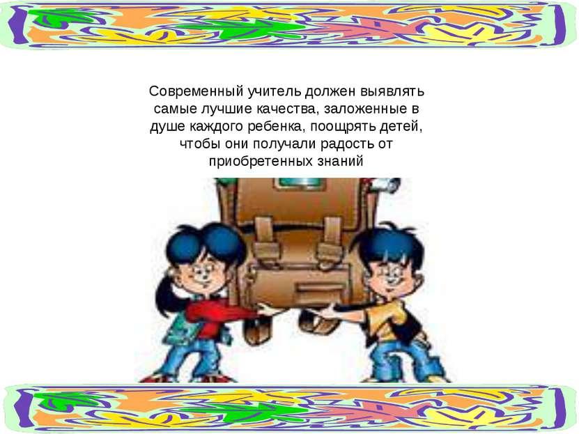 Современный учитель должен выявлять самые лучшие качества, заложенные в душе ...