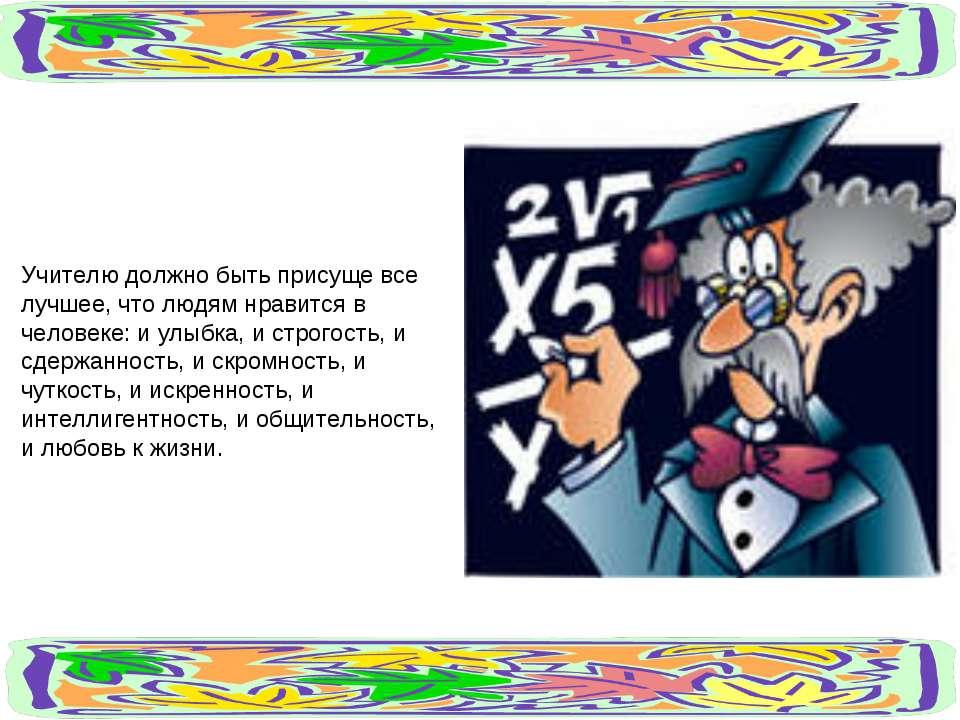 Учителю должно быть присуще все лучшее, что людям нравится в человеке: и улыб...