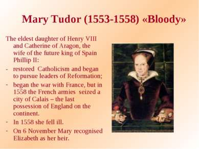 Mary Tudor (1553-1558) «Bloody» The eldest daughter of Henry VIII and Catheri...
