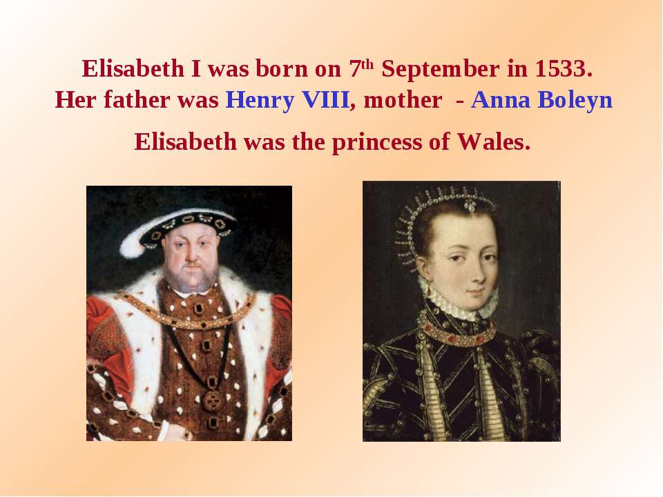 Elisabeth I was born on 7th September in 1533. Her father was Henry VIII, mot...