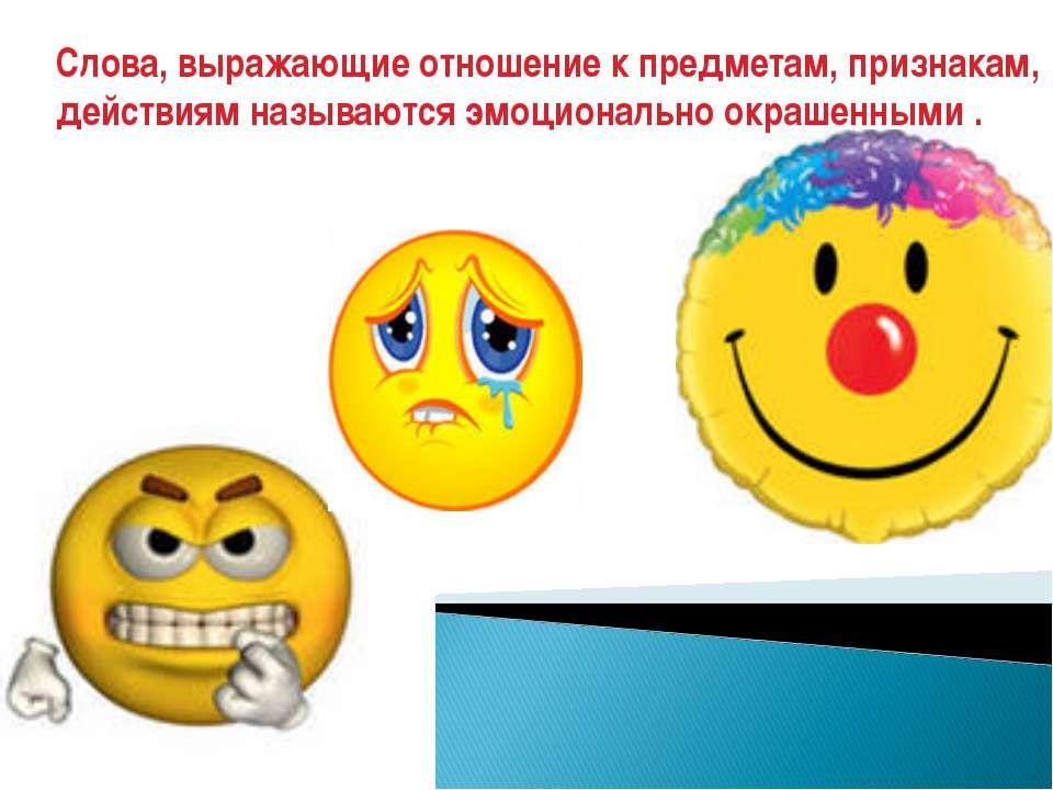 Слова, выражающие отношение к предметам, признакам, действиям называются эмоц...