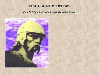 СВЯТОСЛАВ ИГОРЕВИЧ (? - 972) - великий князь киевский