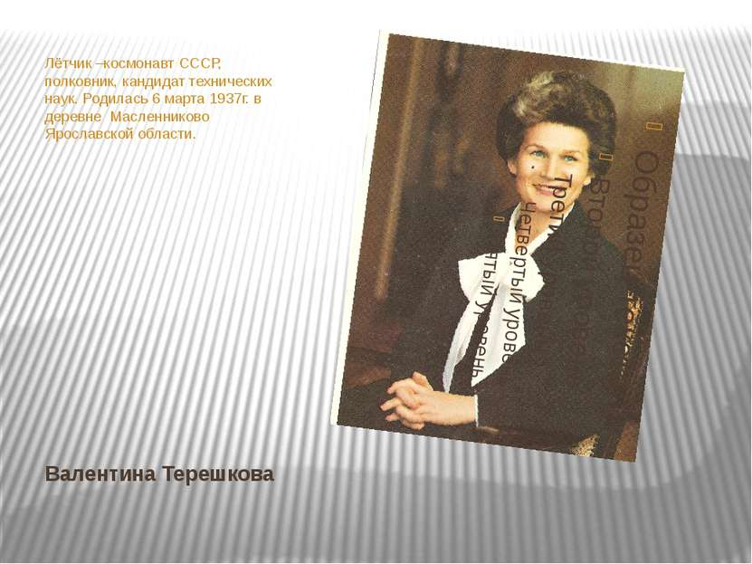 Валентина Терешкова Лётчик –космонавт СССР, полковник, кандидат технических н...