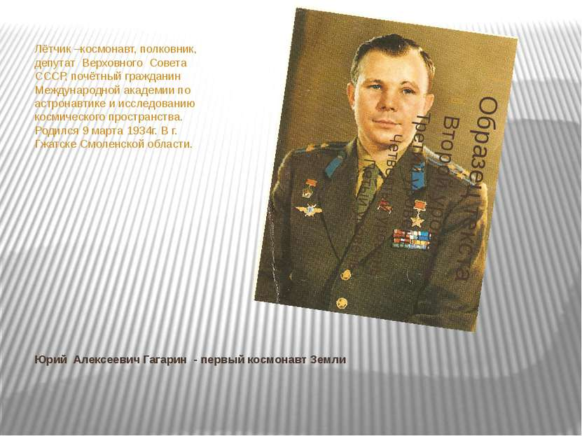 Юрий Алексеевич Гагарин - первый космонавт Земли Лётчик –космонавт, полковник...