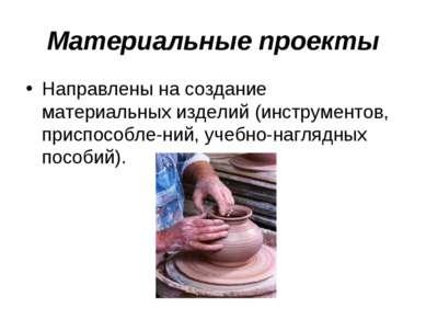 Материальные проекты Направлены на создание материальных изделий (инструменто...