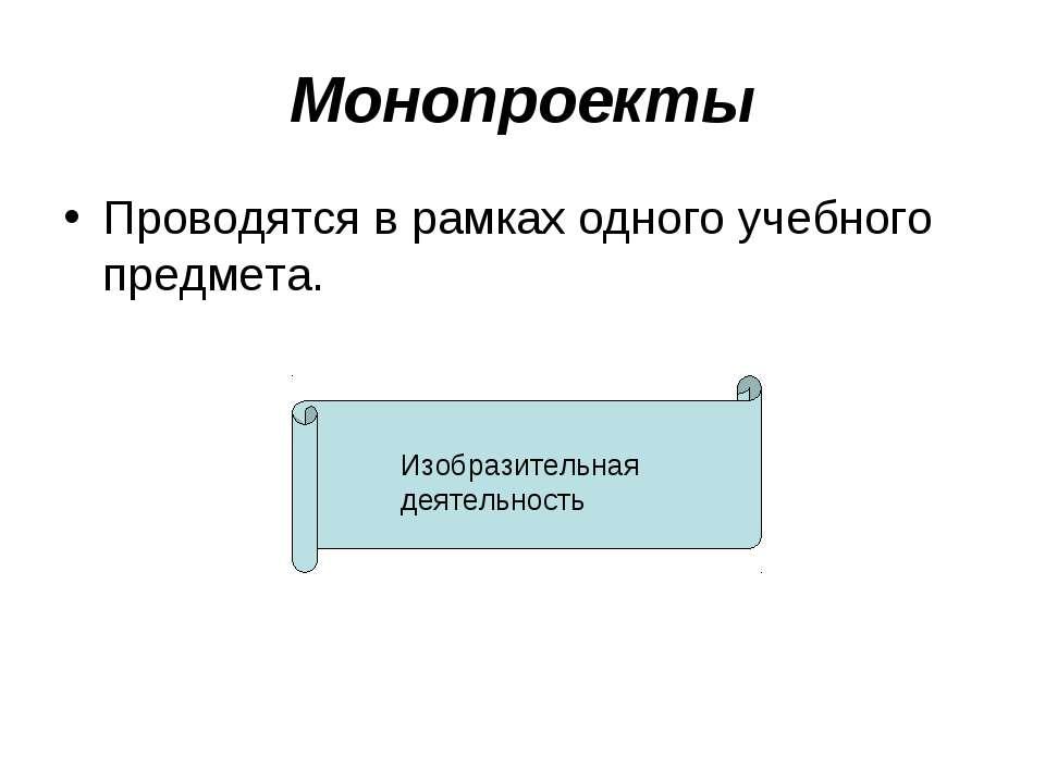 Монопроекты Проводятся в рамках одного учебного предмета. Изобразительная дея...
