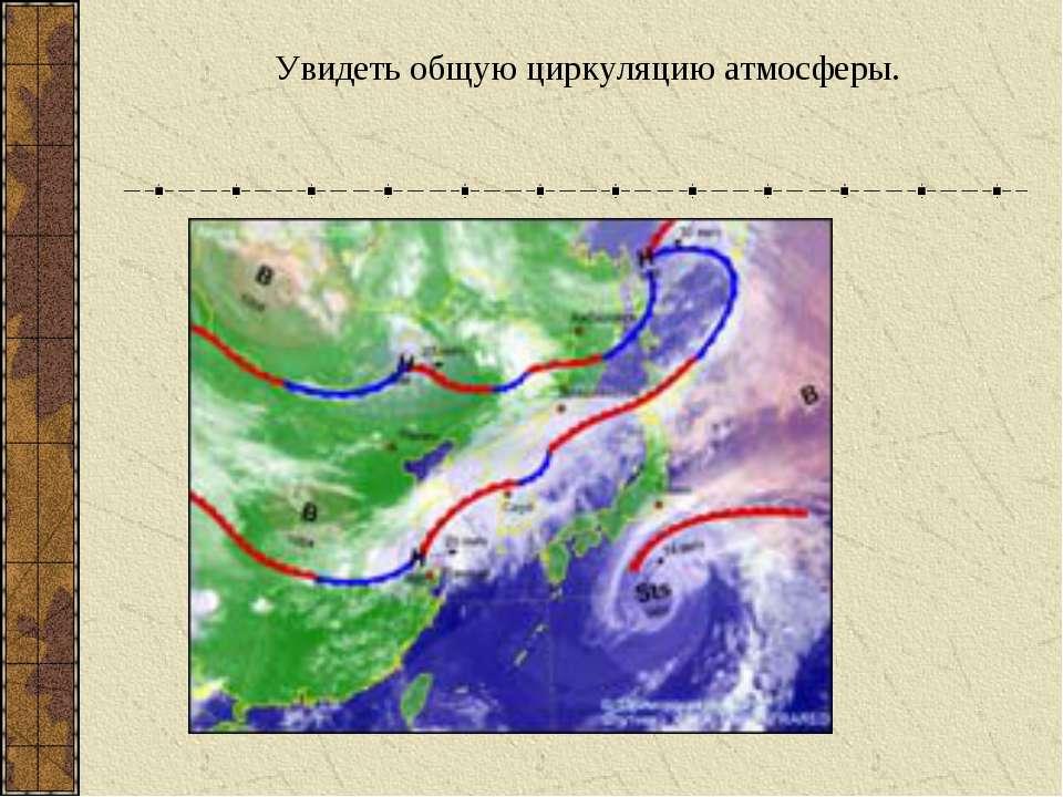 Увидеть общую циркуляцию атмосферы.
