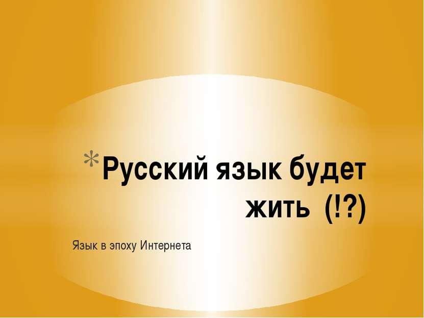 Язык в эпоху Интернета Русский язык будет жить (!?)