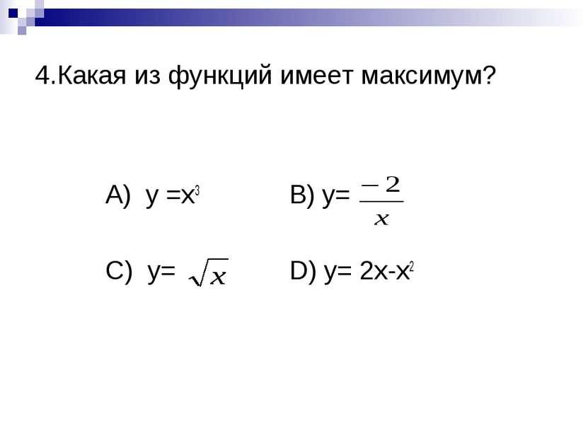 4.Какая из функций имеет максимум? А) y =x3 B) y= C) y= D) y= 2x-x2