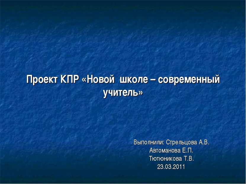 Проект КПР «Новой школе – современный учитель» Выполнили: Стрельцова А.В. Авт...