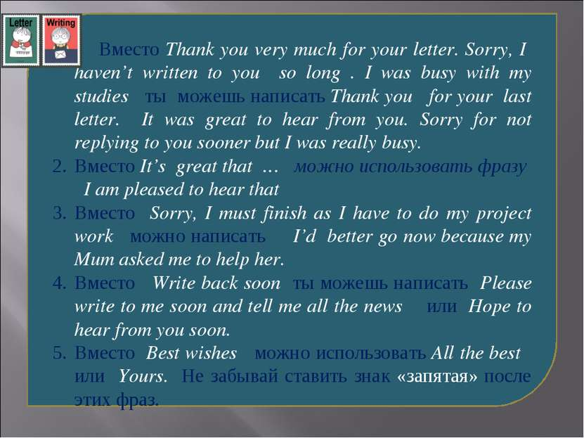 Вместо Thank you very much for your letter. Sorry, I haven't written to you s...