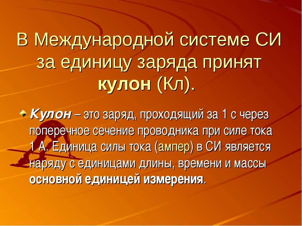 В Международной системе СИ за единицу заряда принят кулон (Кл). Кулон – это з...