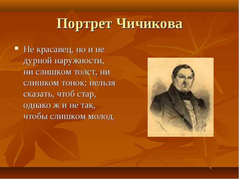 Портрет Чичикова Не красавец, но и не дурной наружности, ни слишком толст, ни...