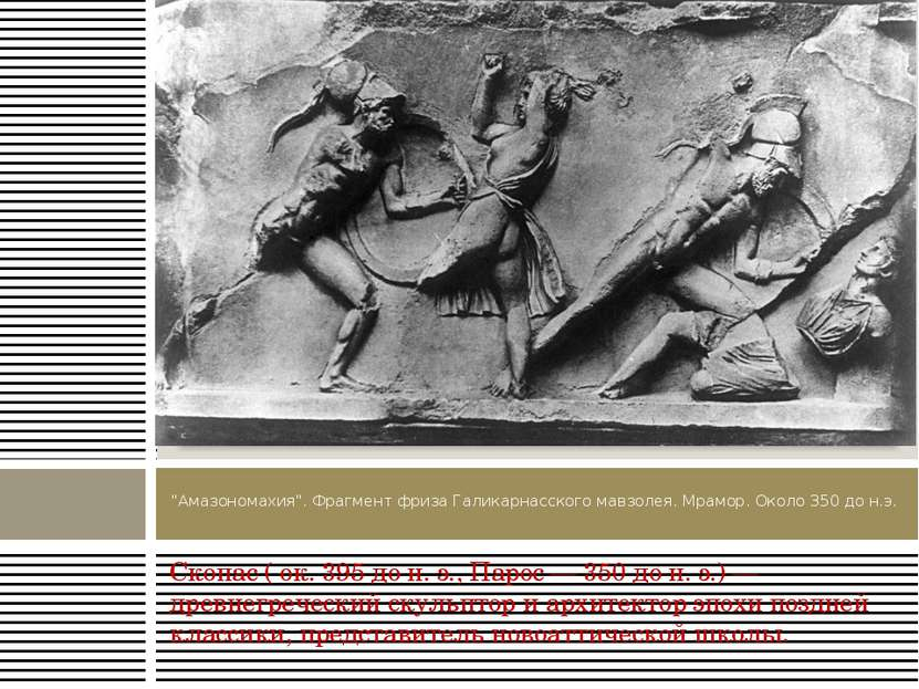 Скопас ( ок. 395 до н. э., Парос — 350 до н. э.) — древнегреческий скульптор ...