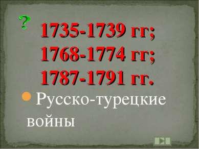 1735-1739 гг; 1768-1774 гг; 1787-1791 гг. Русско-турецкие войны