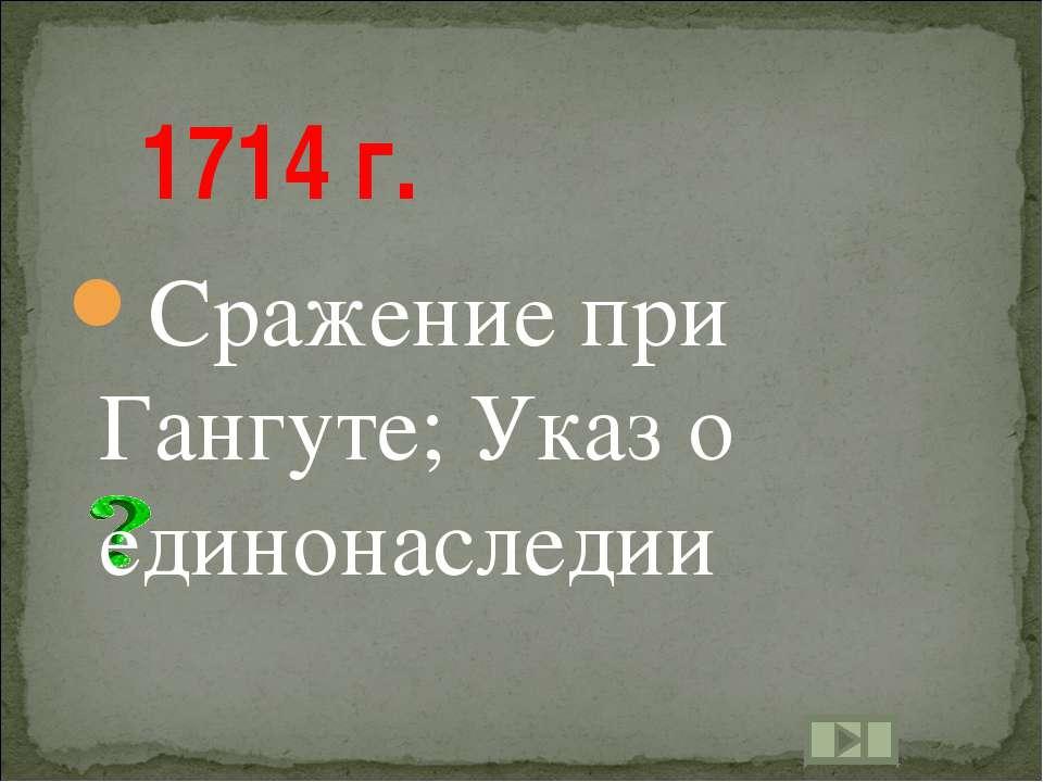 1714 г. Сражение при Гангуте; Указ о единонаследии