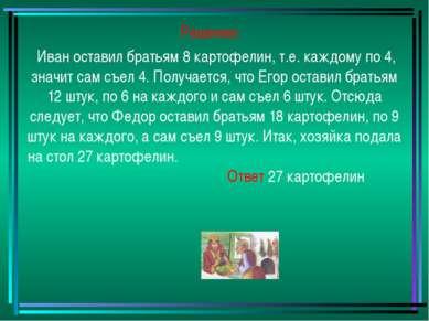 Решение: Иван оставил братьям 8 картофелин, т.е. каждому по 4, значит сам съе...
