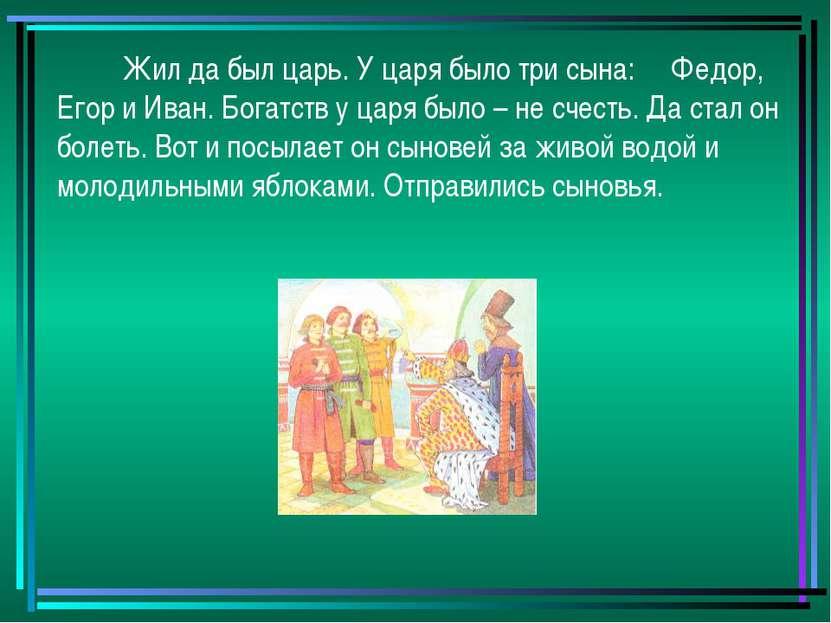 Жил да был царь. У царя было три сына: Федор, Егор и Иван. Богатств у царя бы...
