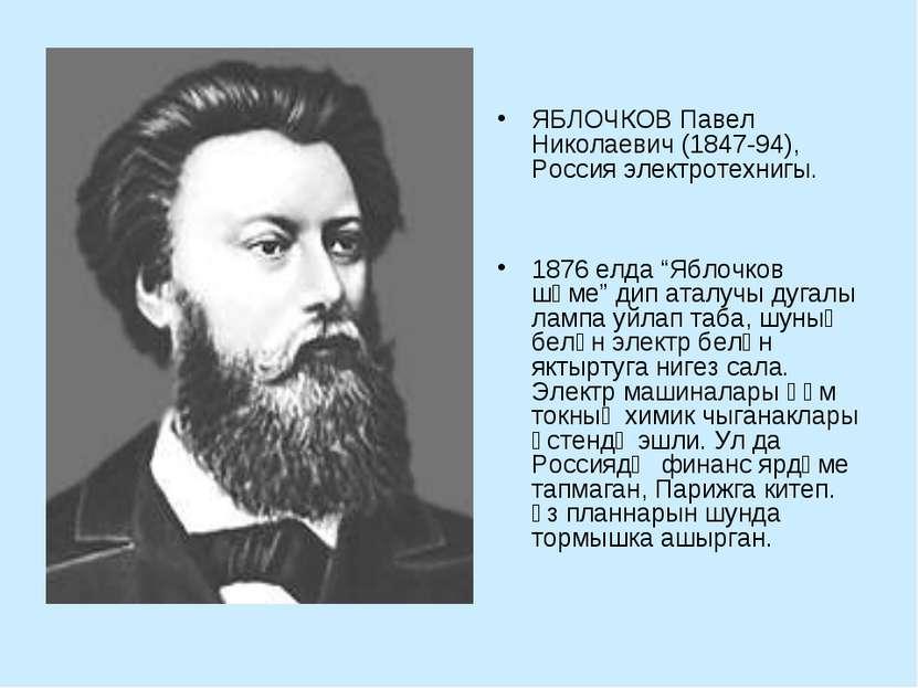 """ЯБЛОЧКОВ Павел Николаевич (1847-94), Россия электротехнигы. 1876 елда """"Яблочк..."""