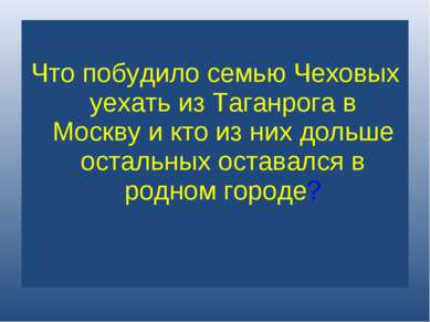 Что побудило семью Чеховых уехать из Таганрога в Москву и кто из них дольше о...