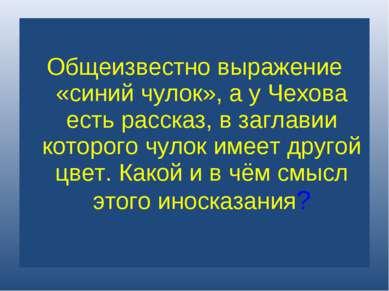 Общеизвестно выражение «синий чулок», а у Чехова есть рассказ, в заглавии кот...