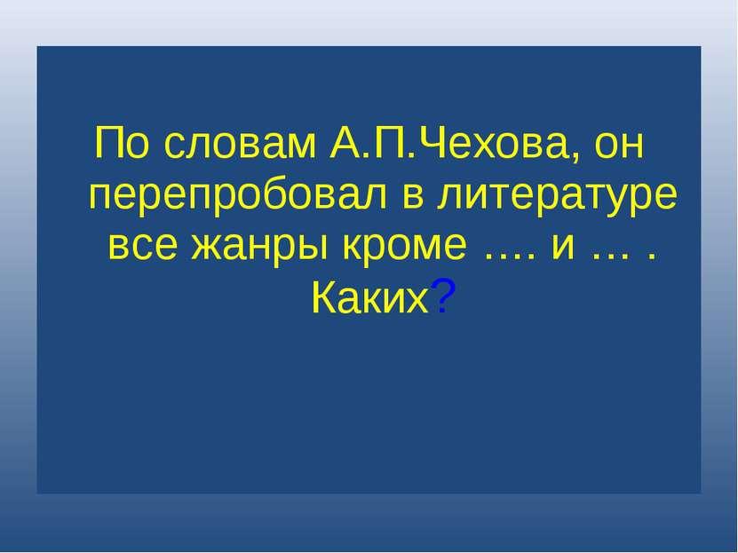 По словам А.П.Чехова, он перепробовал в литературе все жанры кроме …. и … . К...