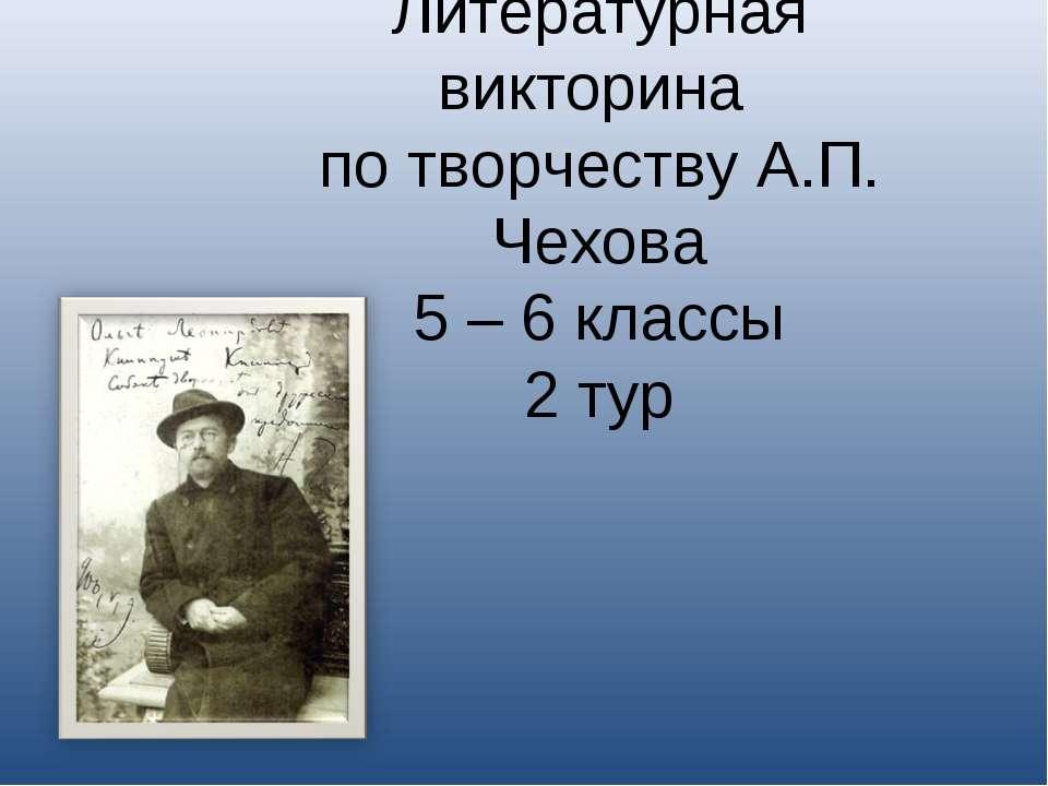 Литературная викторина по творчеству А.П. Чехова 5 – 6 классы 2 тур
