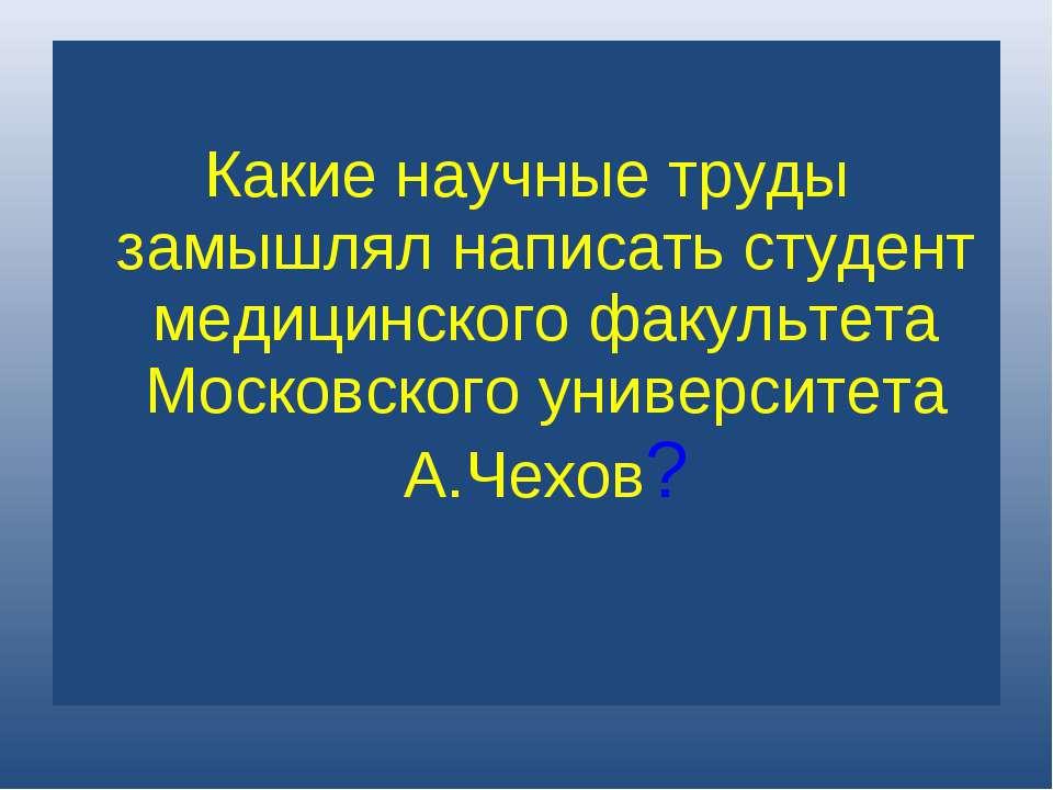 Какие научные труды замышлял написать студент медицинского факультета Московс...