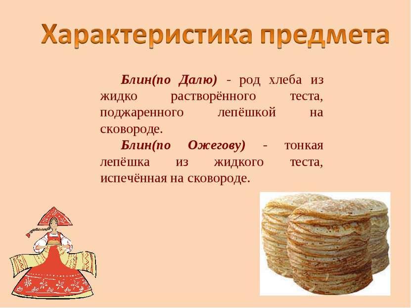 Блин(по Далю) - род хлеба из жидко растворённого теста, поджаренного лепёшкой...