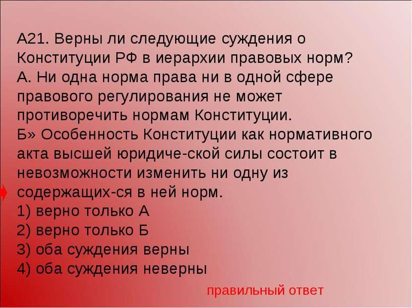 А21. Верны ли следующие суждения о Конституции РФ в иерархии правовых норм? А...
