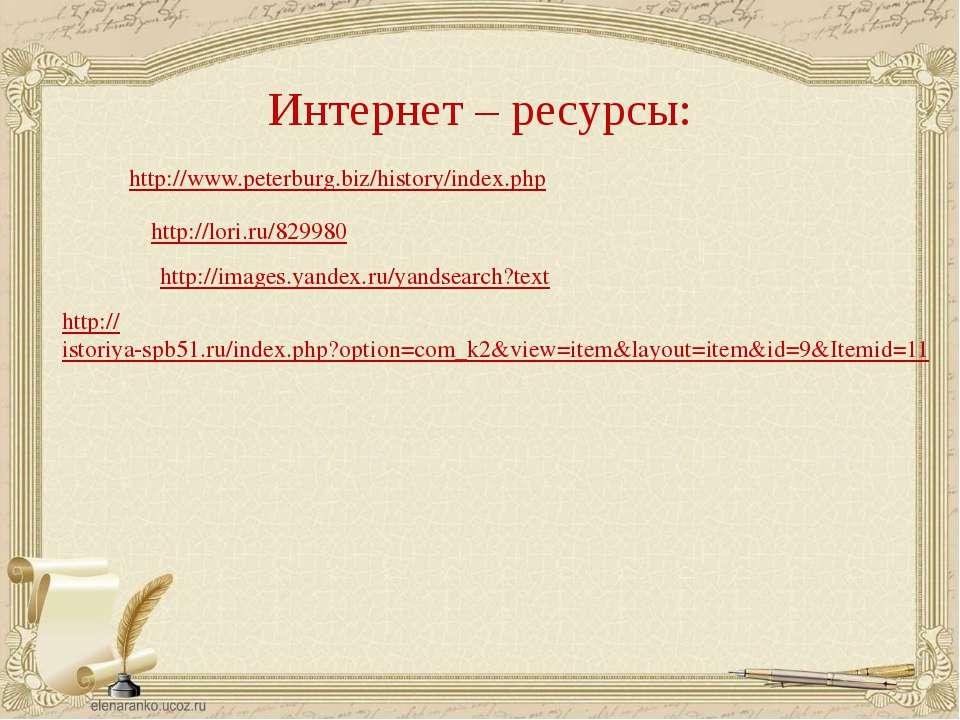 Интернет – ресурсы: http://www.peterburg.biz/history/index.php http://lori.ru...